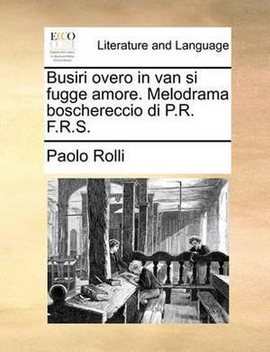 Busiri Overo in Van Si Fugge Amore. Melodrama Boschereccio Di P.R. F.R.S.