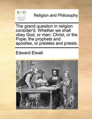 The Grand Question in Religion Consider'd. Whether We Shall Obey God, or Man: Christ, or the Pope: The Prophets and Apostles, or Prelates and Priests.