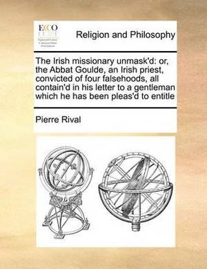 The Irish Missionary Unmask'd: Or, the Abbat Goulde, an Irish Priest, Convicted of Four Falsehoods, All Contain'd in His Letter to a Gentleman Which He Has Been Pleas'd to Entitle