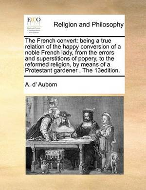 The French Convert: Being a True Relation of the Happy Conversion of a Noble French Lady, from the Errors and Superstitions of Popery, to the Reformed Religion, by Means of a Protestant Gardener . the 13edition.
