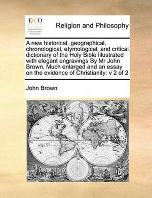 A New Historical, Geographical, Chronological, Etymological, and Critical Dictionary of the Holy Bible Illustrated with Elegant Engravings by MR John Brown, Much Enlarged and an Essay on the Evidence of Christianity: V 2 of 2