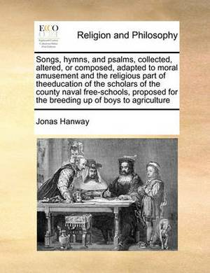 Songs, Hymns, and Psalms, Collected, Altered, or Composed, Adapted to Moral Amusement and the Religious Part of Theeducation of the Scholars of the County Naval Free-Schools, Proposed for the Breeding Up of Boys to Agriculture