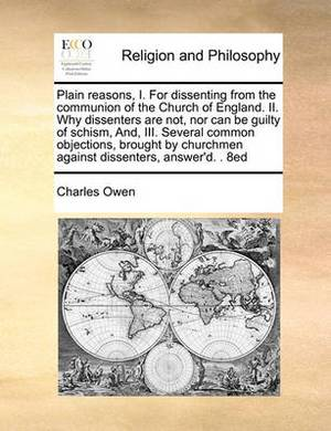 Plain Reasons, I. for Dissenting from the Communion of the Church of England. II. Why Dissenters Are Not, Nor Can Be Guilty of Schism, And, III. Several Common Objections, Brought by Churchmen Against Dissenters, Answer'd. . 8ed