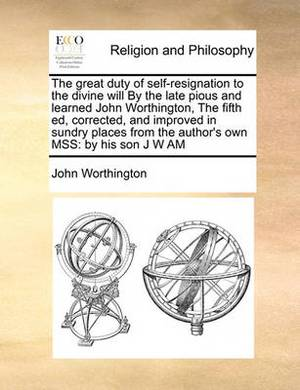 The Great Duty of Self-Resignation to the Divine Will by the Late Pious and Learned John Worthington, the Fifth Ed, Corrected, and Improved in Sundry Places from the Author's Own Mss: By His Son J W Am