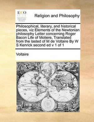 Philosophical, Literary, and Historical Pieces, Viz Elements of the Newtonian Philosophy Letter Concerning Roger Bacon Life of Moliere, Translated from the Lasted of M de Voltaire by W S Kenrick Second Ed V 1 of 1
