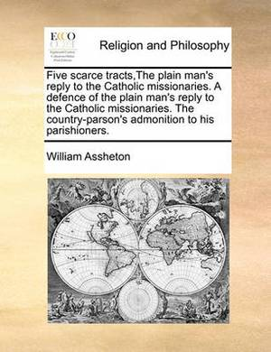 Five Scarce Tracts, the Plain Man's Reply to the Catholic Missionaries. a Defence of the Plain Man's Reply to the Catholic Missionaries. the Country-Parson's Admonition to His Parishioners.