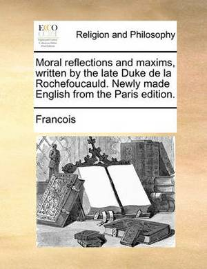 Moral Reflections and Maxims, Written by the Late Duke de la Rochefoucauld. Newly Made English from the Paris Edition