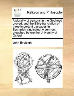 A Plurality of Persons in the Godhead Proved; And the Bible-Translation of Three Important Passages in Zechariah Vindicated. a Sermon, Preached Before the University of Oxford