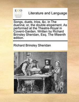 Songs, Duets, Trios, &C. in the Duenna; Or, the Double Elopement. as Performed at the Theatre-Royal in Covent-Garden. Written by Richard Brinsley Sheridan, Esq. the Fifteenth Edition.