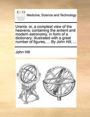 Urania: Or, a Compleat View of the Heavens; Containing the Antient and Modern Astronomy, in Form of a Dictionary: Illustrated with a Great Number of Figures, ... by John Hill, ...