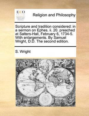 Scripture and Tradition Considered: In a Sermon on Ephes. II. 20. Preached at Salters-Hall, February 6, 1734-5. with Enlargements. by Samuel Wright, D.D. the Second Edition.