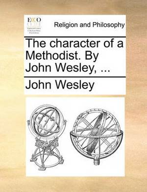 The Character of a Methodist. by John Wesley, ...