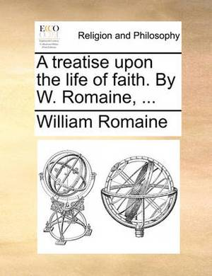 A Treatise Upon the Life of Faith. by W. Romaine, ...