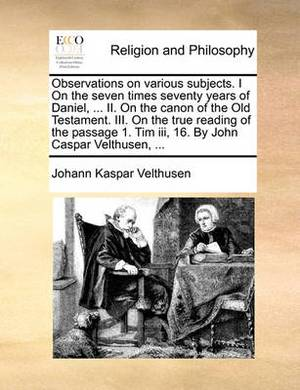 Observations on Various Subjects. I on the Seven Times Seventy Years of Daniel, ... II. on the Canon of the Old Testament. III. on the True Reading of the Passage 1. Tim III, 16. by John Caspar Velthusen, ...