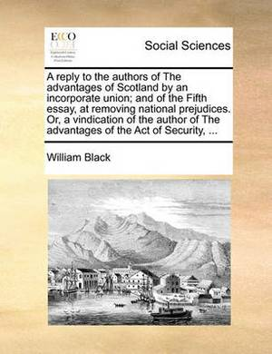 A Reply to the Authors of the Advantages of Scotland by an Incorporate Union; And of the Fifth Essay, at Removing National Prejudices. Or, a Vindication of the Author of the Advantages of the Act of Security, ...