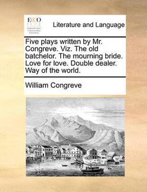 Five Plays Written by Mr. Congreve. Viz. the Old Batchelor. the Mourning Bride. Love for Love. Double Dealer. Way of the World.