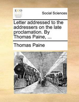 Letter Addressed to the Addressers on the Late Proclamation. by Thomas Paine, ...