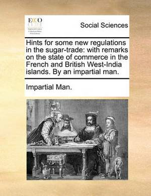 Hints for Some New Regulations in the Sugar-Trade: With Remarks on the State of Commerce in the French and British West-India Islands. by an Impartial Man.