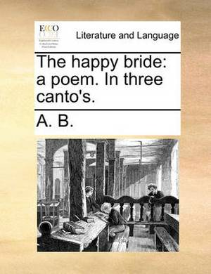 The Happy Bride: A Poem. in Three Canto's.