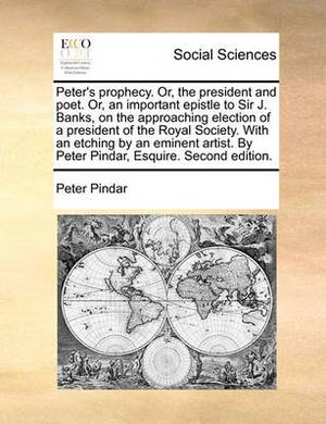 Peter's Prophecy. Or, the President and Poet. Or, an Important Epistle to Sir J. Banks, on the Approaching Election of a President of the Royal Society. with an Etching by an Eminent Artist. by Peter Pindar, Esquire. Second Edition.