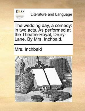 The Wedding Day, a Comedy: In Two Acts. as Performed at the Theatre-Royal, Drury-Lane. by Mrs. Inchbald.
