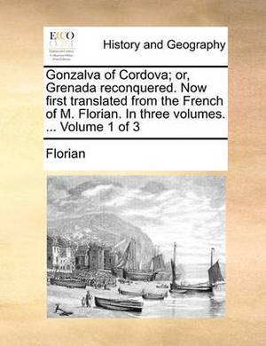 Gonzalva of Cordova; Or, Grenada Reconquered. Now First Translated from the French of M. Florian. in Three Volumes. ... Volume 1 of 3