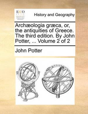 Arch]ologia Gr]ca, Or, the Antiquities of Greece. the Third Edition. by John Potter, ... Volume 2 of 2