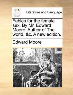 Fables for the Female Sex. by Mr. Edward Moore. Author of the World, &C. a New Edition.