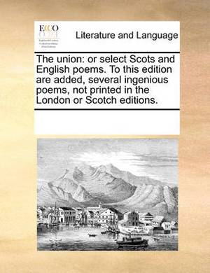The Union: Or Select Scots and English Poems. to This Edition Are Added, Several Ingenious Poems, Not Printed in the London or Scotch Editions.