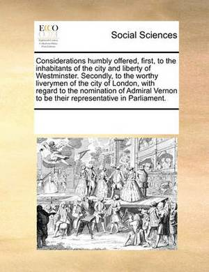 Considerations Humbly Offered, First, to the Inhabitants of the City and Liberty of Westminster. Secondly, to the Worthy Liverymen of the City of London, with Regard to the Nomination of Admiral Vernon to Be Their Representative in Parliament