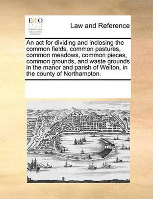 An ACT for Dividing and Inclosing the Common Fields, Common Pastures, Common Meadows, Common Pieces, Common Grounds, and Waste Grounds in the Manor and Parish of Welton, in the County of Northampton.