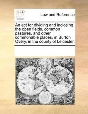 An ACT for Dividing and Inclosing the Open Fields, Common Pastures, and Other Commonable Places, in Burton Overy, in the County of Leicester