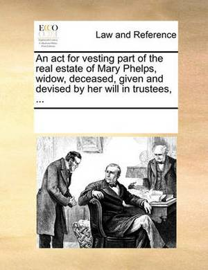 An ACT for Vesting Part of the Real Estate of Mary Phelps, Widow, Deceased, Given and Devised by Her Will in Trustees, ...