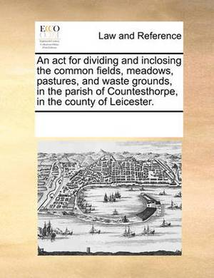 An ACT for Dividing and Inclosing the Common Fields, Meadows, Pastures, and Waste Grounds, in the Parish of Countesthorpe, in the County of Leicester