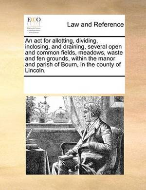 An ACT for Allotting, Dividing, Inclosing, and Draining, Several Open and Common Fields, Meadows, Waste and Fen Grounds, Within the Manor and Parish of Bourn, in the County of Lincoln.