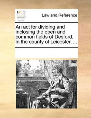 An ACT for Dividing and Inclosing the Open and Common Fields of Desford, in the County of Leicester, ...