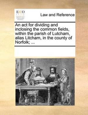 An ACT for Dividing and Inclosing the Common Fields, Within the Parish of Lutcham, Alias Litcham, in the County of Norfolk; ...