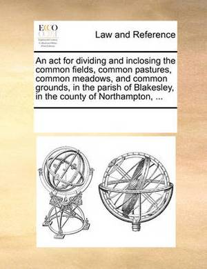 An ACT for Dividing and Inclosing the Common Fields, Common Pastures, Common Meadows, and Common Grounds, in the Parish of Blakesley, in the County of Northampton, ...