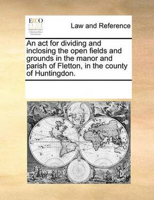 An ACT for Dividing and Inclosing the Open Fields and Grounds in the Manor and Parish of Fletton, in the County of Huntingdon.
