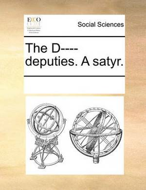 The D---- Deputies. a Satyr.
