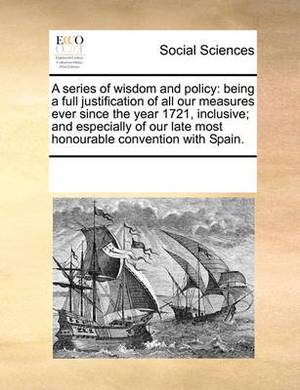 A Series of Wisdom and Policy: Being a Full Justification of All Our Measures Ever Since the Year 1721, Inclusive; And Especially of Our Late Most Honourable Convention with Spain.