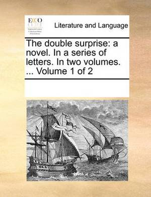 The Double Surprise: A Novel. in a Series of Letters. in Two Volumes. ... Volume 1 of 2