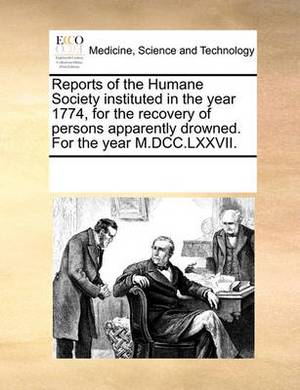 Reports of the Humane Society Instituted in the Year 1774, for the Recovery of Persons Apparently Drowned. for the Year M.DCC.LXXVII.