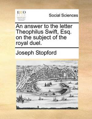 An Answer to the Letter Theophilus Swift, Esq. on the Subject of the Royal Duel.