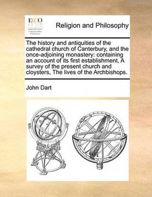 The History and Antiquities of the Cathedral Church of Canterbury, and the Once-Adjoining Monastery: Containing an Account of Its First Establishment, a Survey of the Present Church and Cloysters, the Lives of the Archbishops.
