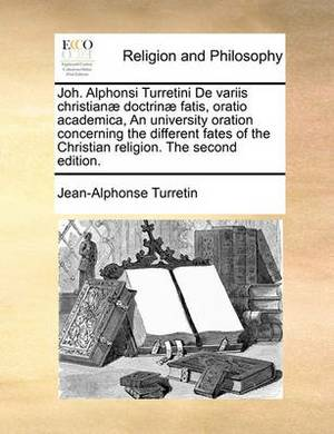 Joh. Alphonsi Turretini de Variis Christianae Doctrinae Fatis, Oratio Academica, an University Oration Concerning the Different Fates of the Christian Religion. the Second Edition.
