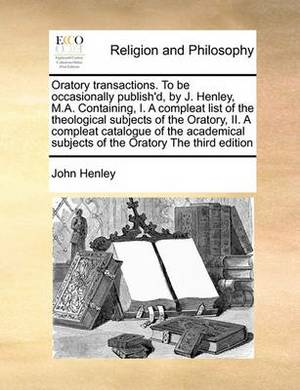 Oratory Transactions. to Be Occasionally Publish'd, by J. Henley, M.A. Containing, I. a Compleat List of the Theological Subjects of the Oratory, II. a Compleat Catalogue of the Academical Subjects of the Oratory the Third Edition