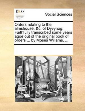 Orders Relating to the Almshouse, &C. of Dyvynog. Faithfully Transcribed Some Years Agoe Out of the Original Book of Orders ... by Moses Wiliams, ...