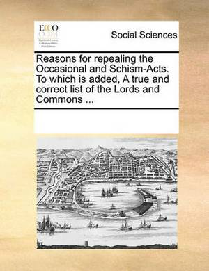 Reasons for Repealing the Occasional and Schism-Acts. to Which Is Added, a True and Correct List of the Lords and Commons ...