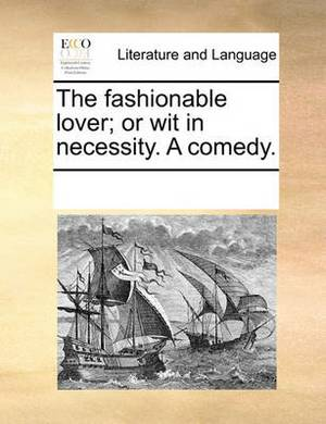The Fashionable Lover; Or Wit in Necessity. a Comedy.